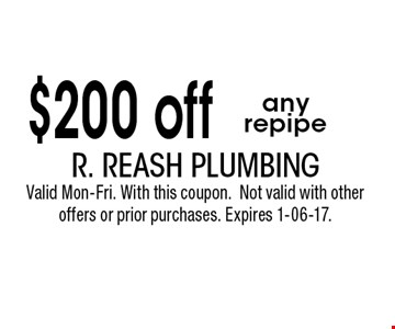 $200 off any repipe. R. Reash Plumbing Valid Mon-Fri. With this coupon.Not valid with other offers or prior purchases. Expires 1-06-17.