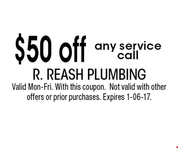 $50 off any service call. R. Reash Plumbing Valid Mon-Fri. With this coupon.Not valid with other offers or prior purchases. Expires 1-06-17.