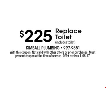 $225 Replace Toilet (includes toilet). With this coupon. Not valid with other offers or prior purchases. Must present coupon at the time of service. Offer expires 1-06-17