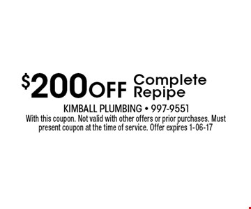 $200 Off Complete Repipe. With this coupon. Not valid with other offers or prior purchases. Must present coupon at the time of service. Offer expires 1-06-17