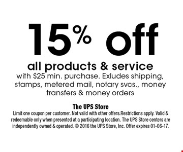 15% off all products & service with $25 min. purchase. Exludes shipping, stamps, metered mail, notary svcs., money transfers & money orders. The UPS StoreLimit one coupon per customer. Not valid with other offers.Restrictions apply. Valid & redeemable only when presented at a participating location. The UPS Store centers are independently owned & operated.  2016 the UPS Store, Inc. Offer expires 01-06-17.