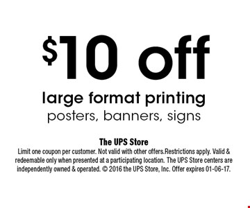 $10 off large format printing posters, banners, signs. The UPS StoreLimit one coupon per customer. Not valid with other offers.Restrictions apply. Valid & redeemable only when presented at a participating location. The UPS Store centers are independently owned & operated.  2016 the UPS Store, Inc. Offer expires 01-06-17.