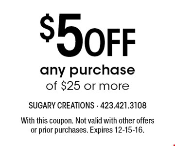 $5 Off any purchase of $25 or more. With this coupon. Not valid with other offersor prior purchases. Expires 12-15-16.