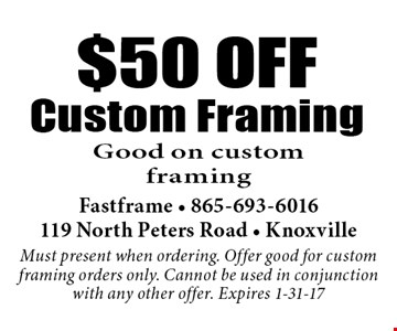 $50 OFFCustom Framing Good on custom framing . Fastframe - 865-693-6016119 North Peters Road - KnoxvilleMust present when ordering. Offer good for custom framing orders only. Cannot be used in conjunction with any other offer. Expires 1-31-17