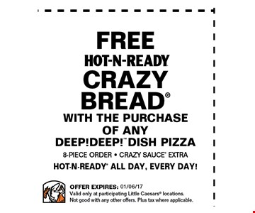 Free Hot-N-Ready Crazy Bread with the purchase of any DEEP!DEEP! dish pizza. . 8-piece order - crazy sauce extra Hot-N-Ready all day, every day!. Offer expires 01/06/17. Valid only at participating Little Ceasars locations. Not good with any other offers. Plus tax where applicable.