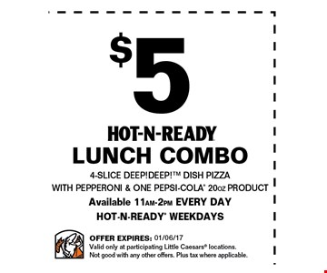 $5 Hot-N-Ready lunch combo. 4-slice DEEP!DEEP! dish pizza with pepperoni & one Pepsi-cola 20oz product. . Available 11am - 2pm every day Hot-N-Ready weekdays. Offer expires 01-06-17. Valid only at participating Little Ceasars locations. Not good with any other offers. Plus tax where applicable.