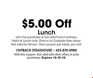 $5.00 Off Lunch with the purchase of two adult lunch entrees.Valid at Lunch only. Dine-in or Curbside take-away.Not valid for Dinner. One coupon per table, per visit.. With this coupon. Not valid with other offers or prior purchases. Expires 12-15-16.