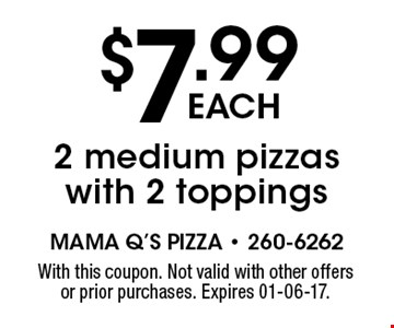 $7.99each2 medium pizzas with 2 toppings. With this coupon. Not valid with other offers or prior purchases. Expires 01-06-17.