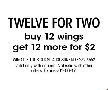 twelve for two buy 12 wingsget 12 more for $2. Valid only with coupon. Not valid with other offers. Expires 01-06-17.