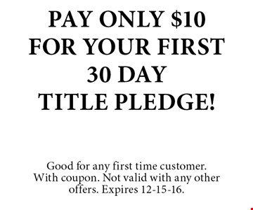 Pay Only $10For Your First30 DayTitle Pledge!. Good for any first time customer.With coupon. Not valid with any other offers. Expires 12-15-16.
