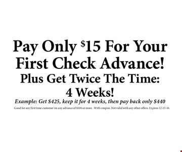 Pay Only $15 For YourFirst Check Advance!Plus Get Twice The Time:4 Weeks!Example: Get $425, keep it for 4 weeks, then pay back only $440. Good for any first time customer on any advance of $100 or more.With coupon. Not valid with any other offers. Expires 12-15-16.