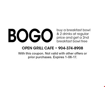 bogo buy a breakfast bowl & 2 drinks at regular price and get a 2nd breakfast bowl free. With this coupon. Not valid with other offers or prior purchases. Expires 1-06-17.
