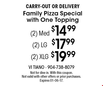 (2) Med $14.99 CARRY-OUT OR DELIVERYFamily Pizza Special with One Topping . Not for dine in. With this coupon.Not valid with other offers or prior purchases. Expires 01-06-17.