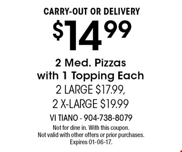$14.99 CARRY-OUT OR DELIVERY2 Med. Pizzaswith 1 Topping Each2 LARGE $17.99,2 X-LARGE $19.99 . Not for dine in. With this coupon.Not valid with other offers or prior purchases. Expires 01-06-17.