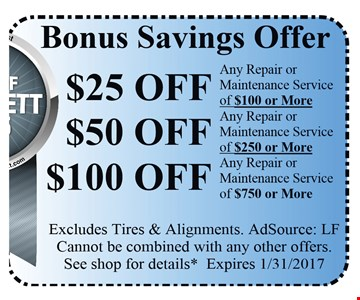 Bonus Savings Offer! $25off any repair or maintenance service of $100 or more OR $50off any repair or maintenance service of $250 or more OR $100off any repair or maintenance service of $750 or more. Excludes tires & alignments. AdSource LF Cannot be combined with any other offers. See shop for details* Expires 1/31/17.