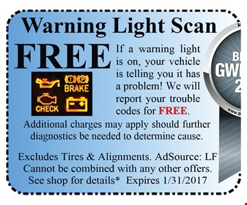 Free warning light scan. Free if a warning light is on, your vehicle is telling you it has a problem! We will report your trouble codes for free. Additional charges may apply should further diagnostics be needed to determine cause. Excludes tires & alignments. AdSource: LF Cannot be combined with any other offers. See shop for details* Expires 1/31/2017.
