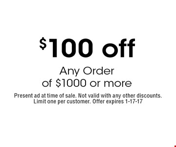 $100 off Any Order of $1000 or more. Present ad at time of sale. Not valid with any other discounts.Limit one per customer. Offer expires 1-17-17