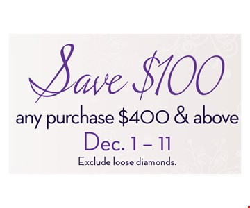 Save $100any purchase $400 & aboveDec. 1-11Exclude loose diamonds..