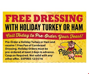 Free Dressing with holiday turkey or ham. Pre-order a Holiday Turkey or Ham and receive 1 Free Pan of Cornbread Dressing. Holiday Orders must be pre-ordered at least 2 days in adance. Coupon Required. Not valid with any other offers. Limit 1 Offer per Coupon. Expires 12-31-16.