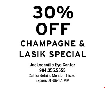 30% OFF champagne & lasiK Special. Jacksonville Eye Center 904.355.5555 Call for details. Mention this ad.Expires 01-06-17. MM