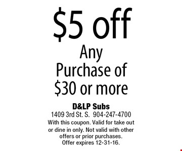 $5 off Any Purchase of $30 or more. D&LP Subs1409 3rd St. S.904-247-4700With this coupon. Valid for take out or dine in only. Not valid with other offers or prior purchases. Offer expires 12-31-16.