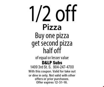 1/2 off Pizza Buy one pizza get second pizza half off of equal or lesser value. D&LP Subs1409 3rd St. S.904-247-4700With this coupon. Valid for take out or dine in only. Not valid with other offers or prior purchases. Offer expires 12-31-16.