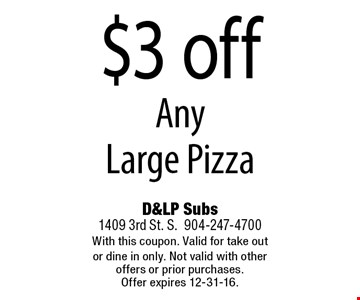 $3 off Any Large Pizza. D&LP Subs1409 3rd St. S.904-247-4700With this coupon. Valid for take out or dine in only. Not valid with other offers or prior purchases. Offer expires 12-31-16.