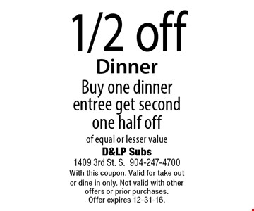 1/2 off Dinner Buy one dinner entree get second one half off of equal or lesser value. D&LP Subs1409 3rd St. S.904-247-4700With this coupon. Valid for take out or dine in only. Not valid with other offers or prior purchases. Offer expires 12-31-16.