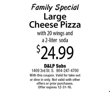 $24.99 Family SpecialLargeCheese Pizza with 20 wings and a 2-litersoda . D&LP Subs1409 3rd St. S.904-247-4700With this coupon. Valid for take out or dine in only. Not valid with other offers or prior purchases. Offer expires 12-31-16.