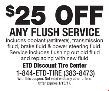 $25 off any flush service. Includes coolant (antifreeze), transmission fluid, brake fluid & power steering fluid. Service includes flushing out old fluid and replacing with new fluid. With this coupon. Not valid with any other offers. Offer expires 1/15/17.
