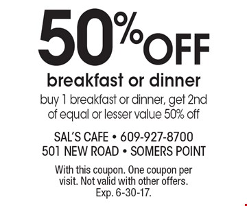 50% Off breakfast or dinner. Buy 1 breakfast or dinner, get 2nd of equal or lesser value 50% off. With this coupon. One coupon per visit. Not valid with other offers. Exp. 6-30-17.