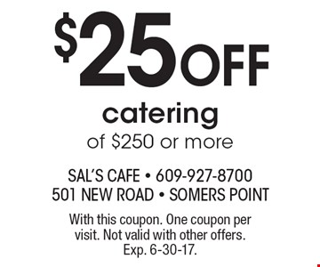$25 Off catering of $250 or more. With this coupon. One coupon per visit. Not valid with other offers. Exp. 6-30-17.