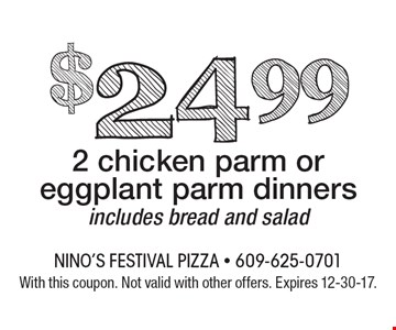 $24.99 2 chicken parm or eggplant parm dinners. Includes bread and salad. With this coupon. Not valid with other offers. Expires 12-30-17.