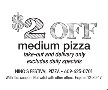$2 off medium pizza. Take-out and delivery only. Excludes daily specials. With this coupon. Not valid with other offers. Expires 12-30-17.
