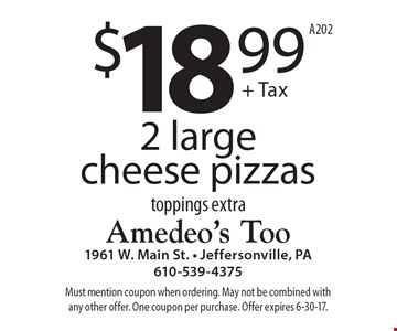 2 large cheese pizzas for $18.99 + tax. Toppings extra. Must mention coupon when ordering. May not be combined with any other offer. One coupon per purchase. Offer expires 6-30-17. A202