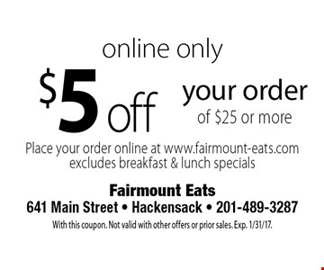 Online only $5 off your order of $25 or more. Place your order online at www.fairmount-eats.com excludes breakfast & lunch specials. With this coupon. Not valid with other offers or prior sales. Exp. 1/31/17.