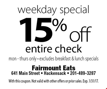 Weekday special 15% off entire check. mon - thurs only - excludes breakfast & lunch specials. With this coupon. Not valid with other offers or prior sales. Exp. 1/31/17.