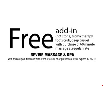 Free add-in (hot stone, aroma therapy,foot scrub, deep tissue)with purchase of 60 minute massage at regular rate. REVIVE MASSAGE & SPAWith this coupon. Not valid with other offers or prior purchases. Offer expires 12-15-16.
