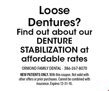 Loose Dentures? Find out about our DENTURE STABILIZATION at affordable rates. NEW PATIENTS ONLY. With this coupon. Not valid with other offers or prior purchases. Cannot be combined with insurance. Expires 12-31-16.