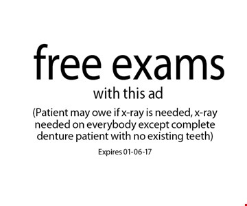 free exams. (Patient may owe if x-ray is needed, x-ray needed on everybody except complete denture patient with no existing teeth)Expires 01-06-17