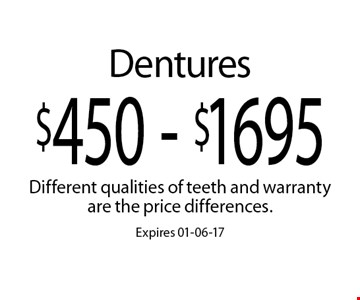 $450 - $1695 Dentures. Different qualities of teeth and warranty are the price differences.Expires 01-06-17