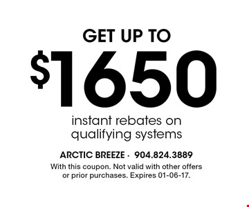 $1650 GET UP TOinstant rebates onqualifying systems . With this coupon. Not valid with other offers or prior purchases. Expires 01-06-17.