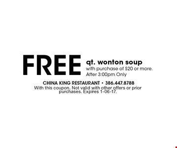 Free qt. wonton soup with purchase of $20 or more. After 3:00pm Only. With this coupon. Not valid with other offers or prior purchases. Expires 1-06-17.