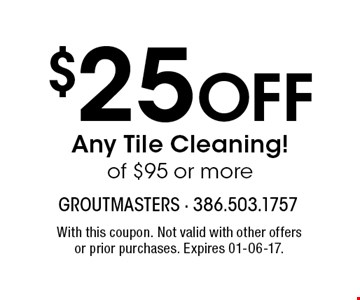 $25 Off Any Tile Cleaning! of $95 or more. With this coupon. Not valid with other offers or prior purchases. Expires 01-06-17.