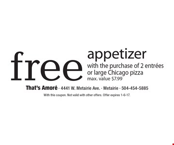 Free appetizer with the purchase of 2 entrees or large Chicago pizza. Max. value $7.99. With this coupon. Not valid with other offers. Offer expires 1-6-17.