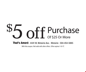 $5 off Purchase Of $25 Or More. With this coupon. Not valid with other offers. Offer expires 1-6-17.