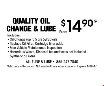 $14.90* QUALITY OIL CHANGE & LUBE. All Tune & Lube -865-247-7040 Valid only with coupon. Not valid with any other coupons. Expires 1-06-17