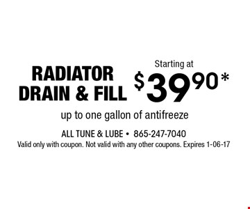 $39.90* radiator drain & fill. All Tune & Lube -865-247-7040 Valid only with coupon. Not valid with any other coupons. Expires 1-06-17