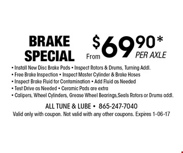 $69.90* BRAKE SPECIAL. All Tune & Lube -865-247-7040 Valid only with coupon. Not valid with any other coupons. Expires 1-06-17