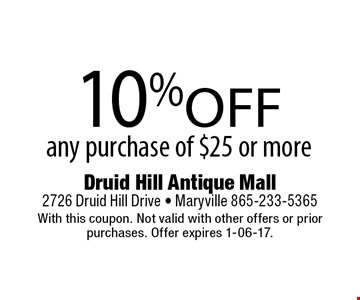 10% off any purchase of $25 or more. Druid Hill Antique Mall 2726 Druid Hill Drive - Maryville 865-233-5365 With this coupon. Not valid with other offers or prior purchases. Offer expires 1-06-17.